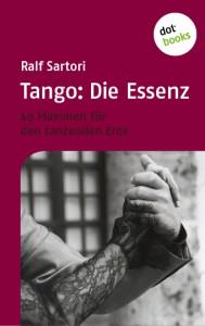 Tango: Die Essenz 49 Maximen für den tanzenden Eros. Das neue Tangobuch von Ralf Sartori